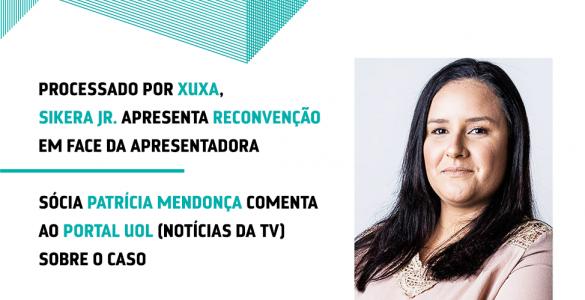Processado por Xuxa, Sikera Jr. apresenta reconvenção em face da apresentadora. Sócia Patrícia Mendonça comenta ao Portal Uol sobre o caso