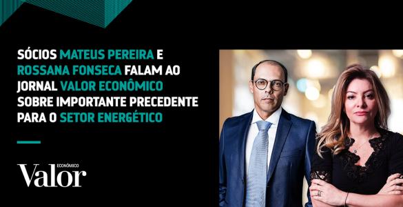 Sócios Mateus Pereira e Rossana Fonseca falam ao Jornal Valor Econômico sobre importante precedente para o setor energético